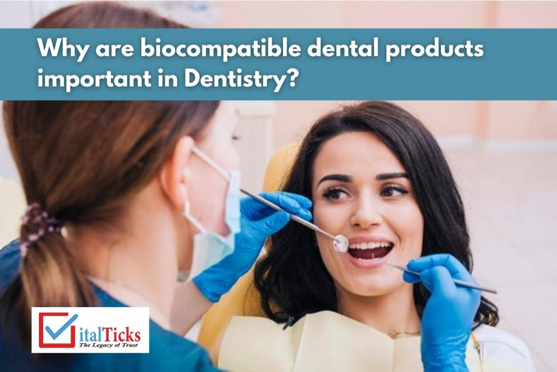 Why are bio-compatible dental products important in Dentistry?